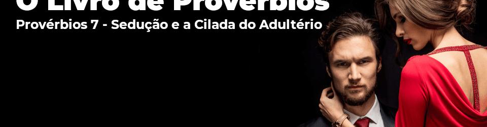 Provérbios 7 - Sedução e a cilada do adultério